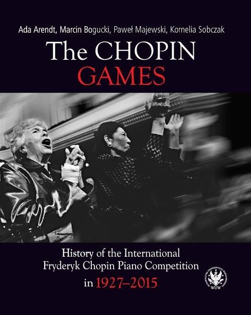 okładka The Chopin Games. History of the International Fryderyk Chopin Piano Competition in 1927-2015książka      Arendt Ada, Bogucki Marcin, Majewski Paweł, Kornelia Sobczak