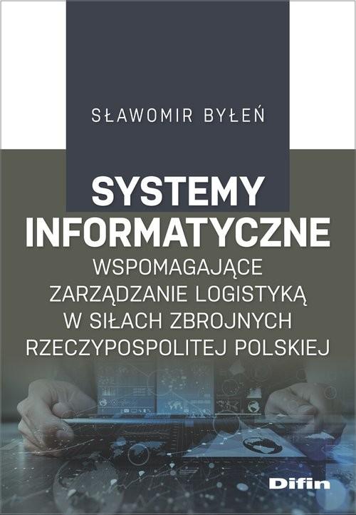 okładka Systemy informatyczne wspomagające zarządzanie logistyką w Siłach Zbrojnych Rzeczypospolitej Polskiejksiążka      Byłeń Sławomir