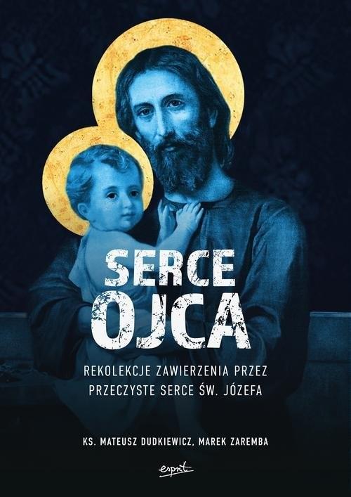 okładka Serce Ojca Rekolekcje zawierzenia przez przeczyste serce św. Józefaksiążka |  | Mateusz Dudkiewicz, Marek Zaremba