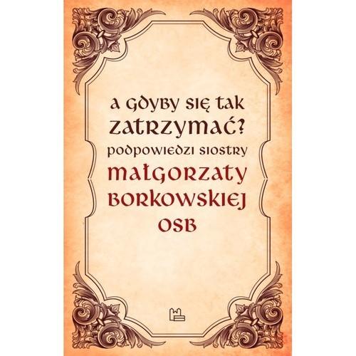 okładka A gdyby się tak zatrzymać?książka |  | Małgorzata OSB Borkowska