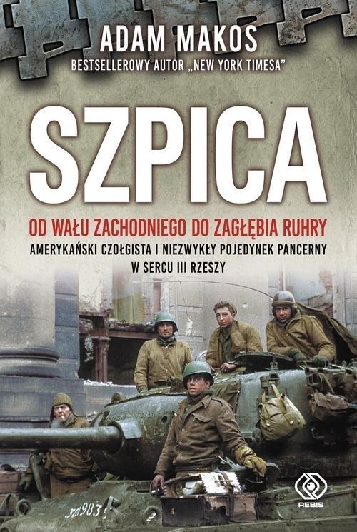 okładka Szpica Od Wału Zachodniego do Zagłębia Ruhry. Amerykański czołgista i niezwykły pojedynek pancerny w sercuksiążka |  | Adam Makos