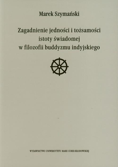 okładka Zagadnienie jedności i tożsamości istoty świadomej w filozofii buddyzmu indyjskiegoksiążka |  | Szymański Marek