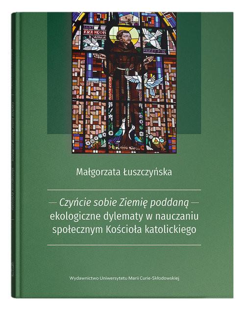 okładka Czyńcie sobie Ziemię poddaną - ekologiczne dylematy w nauczaniu społecznym Kościoła katolickiegoksiążka |  | Łuszczyńska Małgorzata