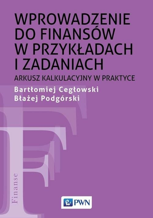 okładka Wprowadzenie do finansów w przykładach i zadaniach Arkusz kalkulacyjny w praktyceksiążka |  | Bartłomiej Cegłowski, Błażej Podgórski