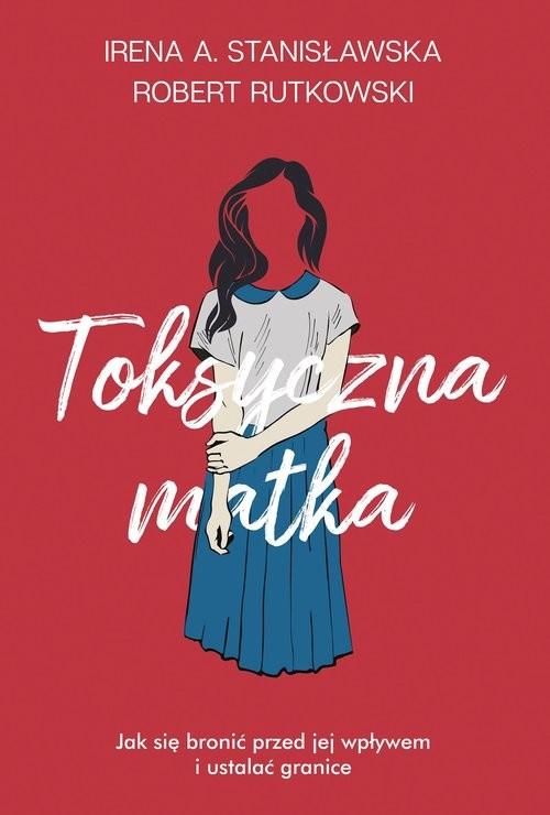 okładka Toksyczna matka Jak się bronić przed jej wpływem i ustalać granice?książka      Robert Rutkowski, Irena Stanisławska