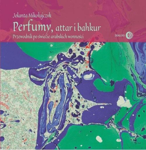 okładka Perfumy, attar i bakhur Przewodnik po świecie arabskich wonnościksiążka |  | Mikołajczyk Jolanta