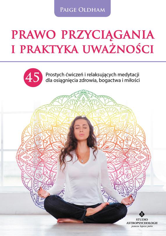 okładka Prawo Przyciągania i praktyka uważności. 45 prostych ćwiczeń i relaksujących medytacji dla osiągnięcia zdrowia, bogactwa i miłości - PDFebook | pdf | Paige  Oldham