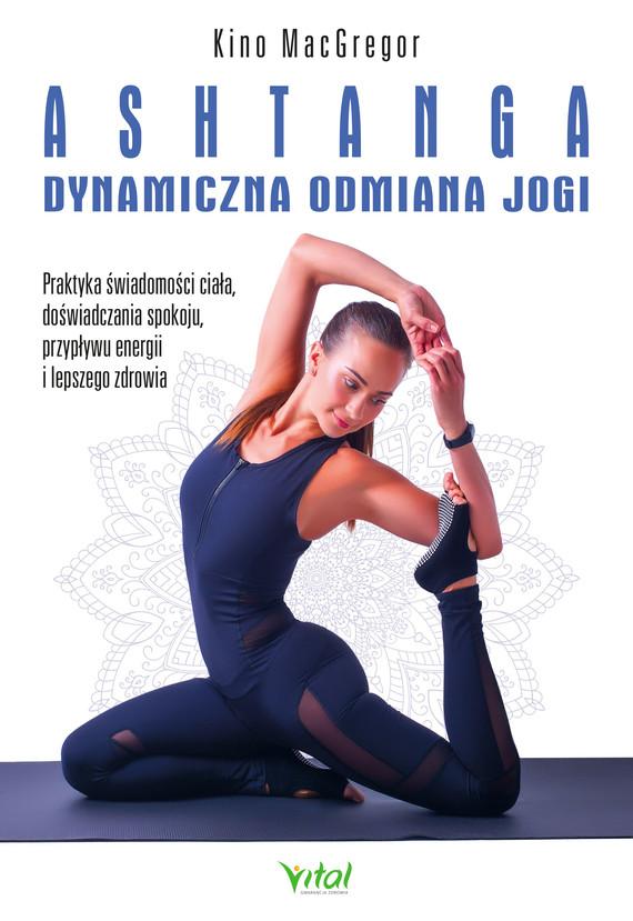 okładka Ashtanga – dynamiczna odmiana jogi. Praktyka świadomości ciała, doświadczania spokoju, przypływu energii i lepszego zdrowia - PDFebook | pdf | Kino MacGregor