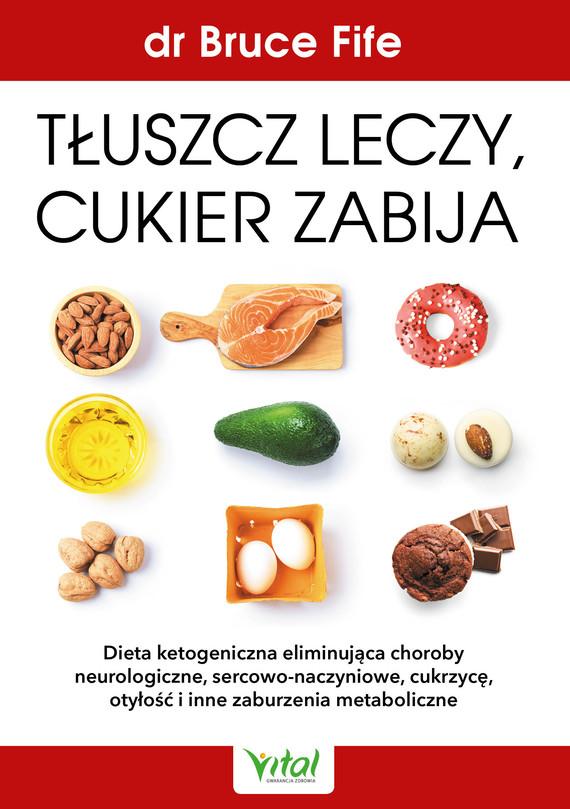 okładka Tłuszcz leczy, cukier zabija. Dieta ketogeniczna eliminująca choroby neurologiczne, sercowo-naczyniowe, cukrzycę, otyłość i inne zaburzenia metaboliczne - PDFebook   pdf   Bruce Fife