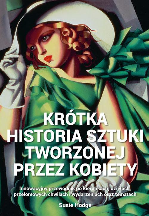 okładka Krótka historia sztuki tworzonej przez kobiety Innowacyjny przewodnik po kierunkach, dziełach, tematachksiążka |  | Hodge Susie