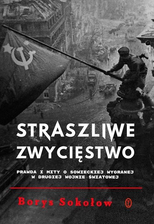 okładka Straszliwe zwycięstwo Prawda i mity o sowieckiej wygranej w drugiej wojnie światowejksiążka |  | Borys Sokołow