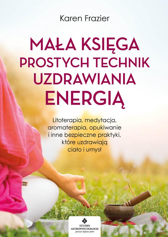 okładka Mała księga prostych technik uzdrawiania energią. Litoterapia, medytacja, aromaterapia, reiki, opukiwanie i inne bezpieczne praktyki, które uzdrawiają ciało i umysł - PDFebook | pdf | Karen Frazier