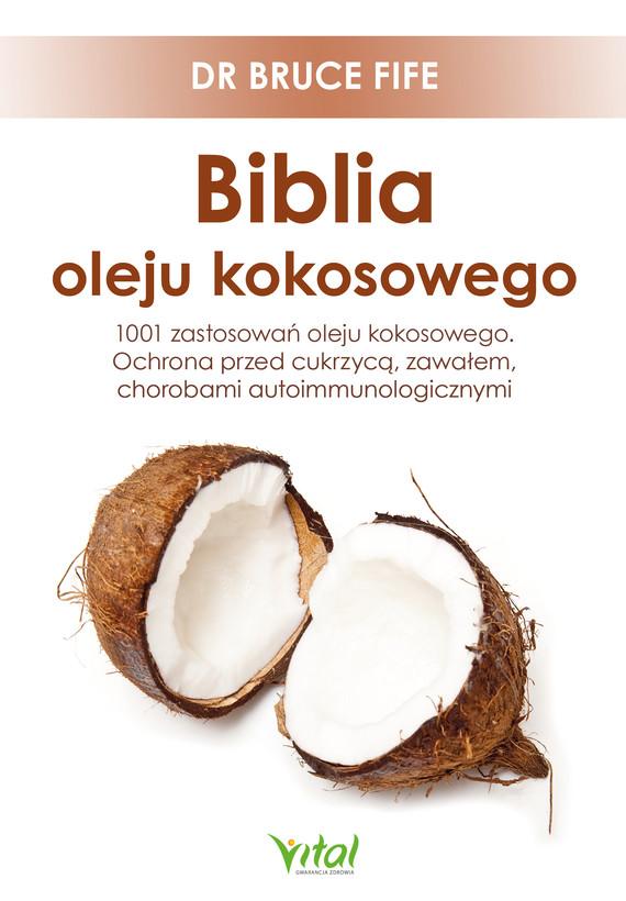 okładka Biblia oleju kokosowego. 1001 zastosowań oleju kokosowego. Ochrona przed cukrzycą, zawałem, chorobami autoimmunologicznymiebook | epub, mobi | Bruce Fife