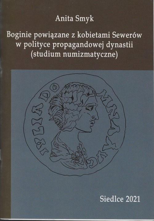 okładka Boginie powiązane z kobietami Sewerów w polityce propagandowej dynastii (studium numizmatyczne)książka      Smyk Anita
