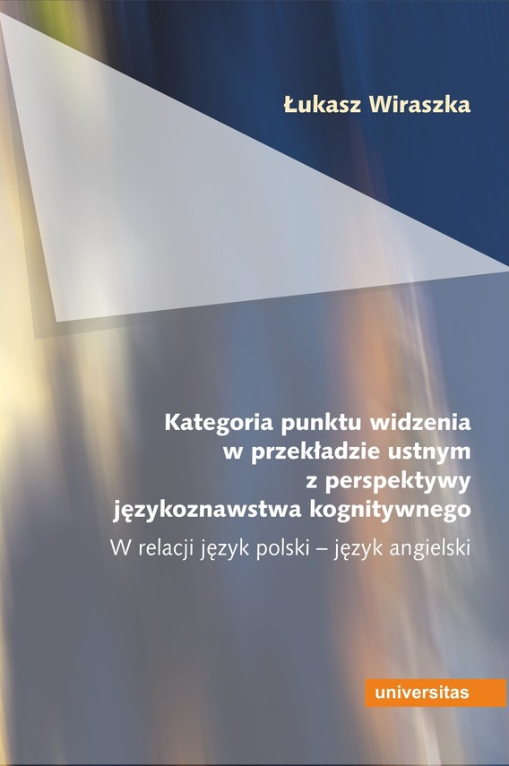 okładka Kategoria punktu widzenia w przekładzie ustnym z perspektywy językoznawstwa kognitywnego. W relacji język polski – język angielskiebook   pdf   Wiraszka Łukasz