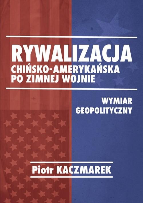 okładka Rywalizacja chińsko-amerykańska po zimnej wojnie Wymiar geopolitycznyksiążka      Kaczmarek Piotr