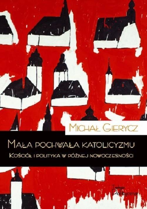 okładka Mała pochwała katolicyzmu Kościół i polityka w późnej nowoczesnościksiążka      Gierycz Michał