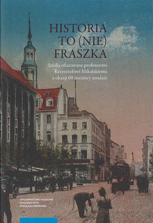 okładka Historia to (nie) fraszka  Studia ofiarowane profesorowi Krzysztofowi Mikulskiemu z okazji 60 rocznicy urodzinksiążka |  |