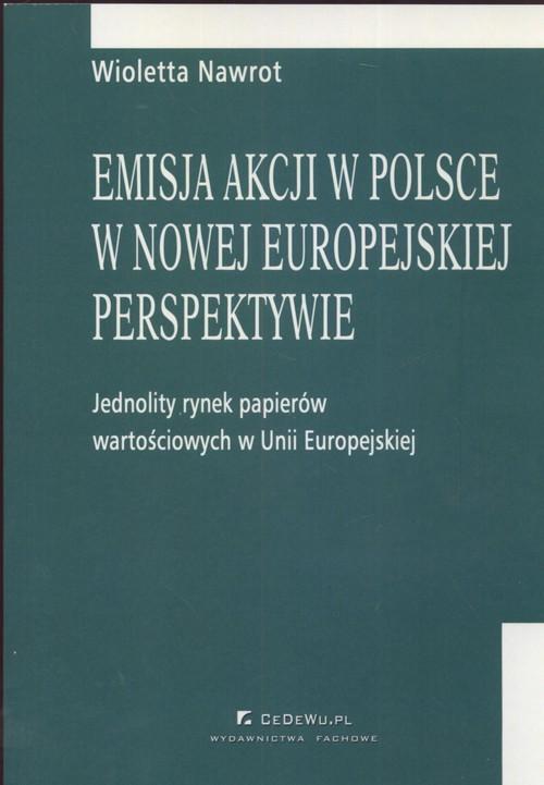 okładka Emisja akcji w Polsce w nowej europejskiej perspektywie Jednolity rynek papieró wartościowych w Unii Europejskiejksiążka |  | Nawrot Wioletta