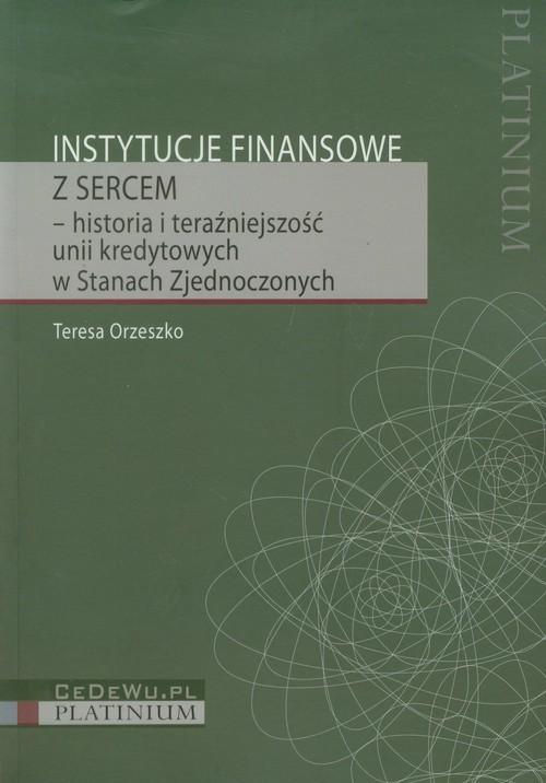 okładka Instytucje finansowe z sercem historia i teraźniejszość unii kredytowych w Stanach Zjednoczonychksiążka      Orzeszko Teresa