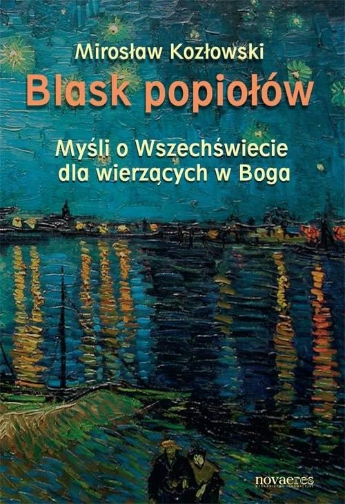 okładka Blask popiołów Myśli o Wszechświecie dla wierzących w Bogaksiążka |  | Mirosław Kozłowski