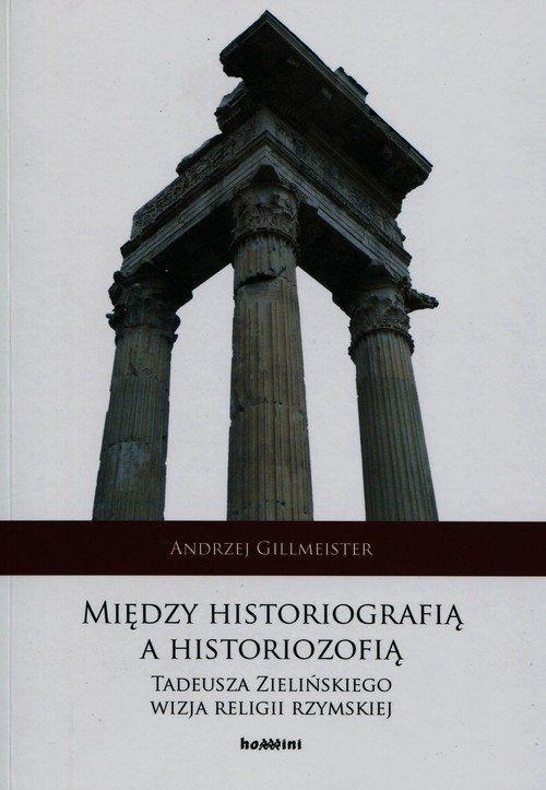 okładka Między historiografią a historiozofią Tadeusza Zielińskiego wizja religii rzymskiejksiążka      Gillmeister Andrzej