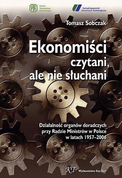 okładka Ekonomiści czytani ale nie słuchani Działalność organów doradczych przy Radzie Ministrów w Polsce w latach 1957–2006książka      Tomasz Sobczak