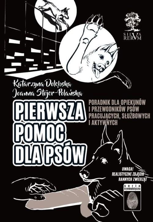 okładka Pierwsza pomoc dla psów PORADNIK DLA OPIEKUNÓW I PRZEWODNIKÓW PSÓW  PRACUJĄCYCH, SŁUŻBOWYCH I AKTYWNYCHksiążka |  | Joanna  Stojer-Polańska, katarzyna Dołębska
