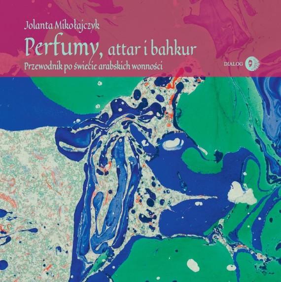 okładka Perfumy, attar i bahkur. Przewodnik po świecie arabskich wonnościebook | epub, mobi | Mikołajczyk Jolanta