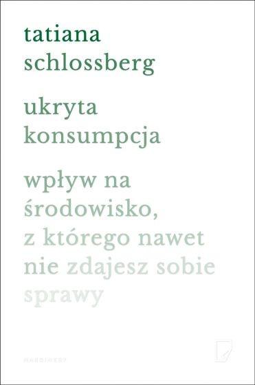 okładka Ukryta konsumpcja. Wpływ na środowisko, z którego nawet nie zdajesz sobie sprawy książka |  | Tatiana Schlossberg