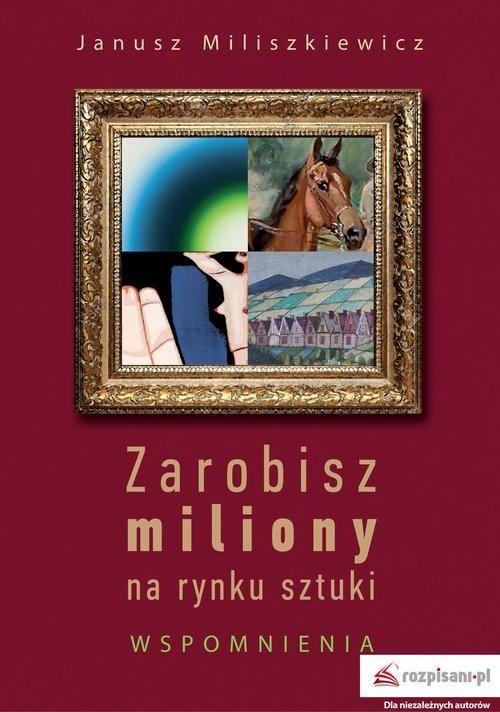 okładka Zarobisz miliony na rynku sztuki Wspomnieniaksiążka |  | Miliszkiewicz Janusz