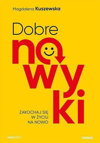 okładka Dobre nawyki. Zakochaj się w życiu na nowo książka |  | Kuszewska Magdalena
