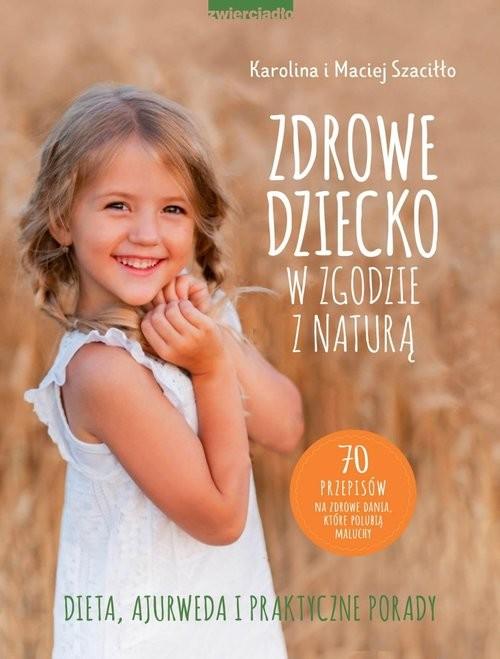 okładka Zdrowe dziecko w zgodzie z naturą 70 przepisów na zdrowe dania, które polubią maluchyksiążka |  | Karolina Szaciłło, Maciej Szaciłło