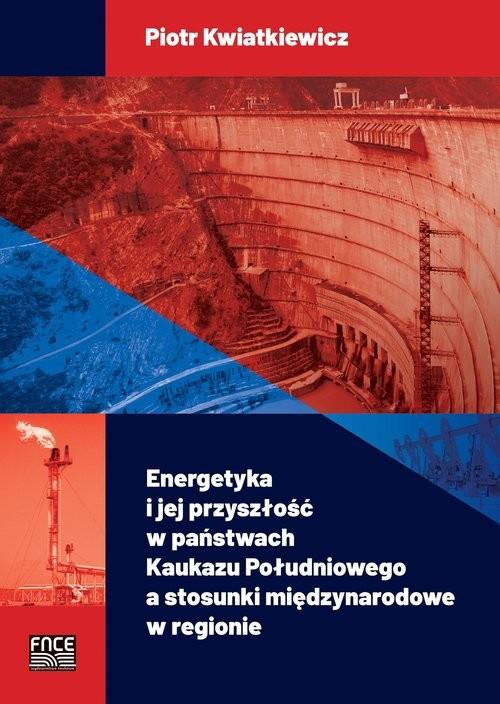 okładka Energetyka i jej przyszłość w państwach Kaukazu Południowego a stosunki międzynarodowe w regionieksiążka      Kwiatkiewicz Piotr