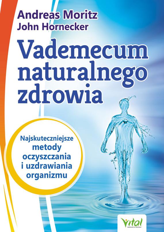 okładka Vademecum naturalnego zdrowia. Najskuteczniejsze metody oczyszczania i uzdrawiania organizmuebook   epub, mobi   Andreas Moritz, John Hornecker