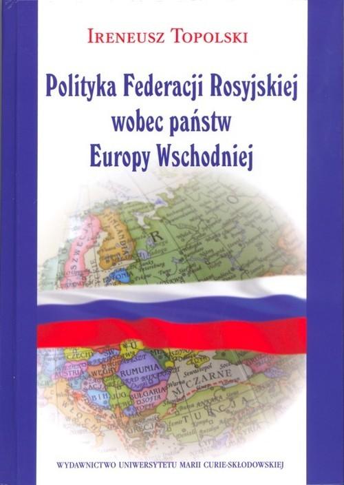 okładka Polityka Federacji Rosyjskiej wobec państw Europy Wschodniejksiążka      Topolski Ireneusz