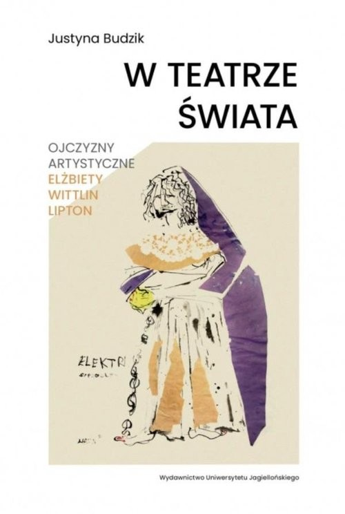 okładka W teatrze świata Ojczyzny artystyczne Elżbiety Wittlin Liptonksiążka |  | Justyna Budzik