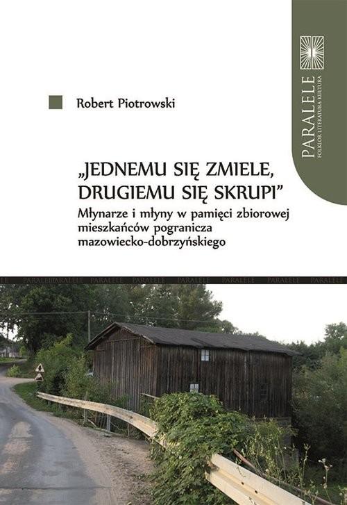 okładka Jednemu się zmiele drugiemu się skrupi Młynarze i młyny w pamięci zbiorowej mieszkańców pogranicksiążka |  | Robert  Piotrowski