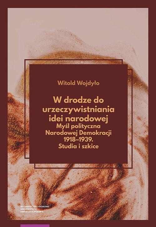 okładka W drodze do urzeczywistniania idei narodowej Myśl polityczna Narodowej Demokracji 1918-1939 Studiaksiążka      Witold Wojdyło