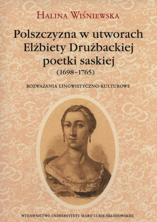 okładka Polszczyzna w utworach Elżbiety Drużbackiej poetki saskiej (1698-1765) Rozważania lingwistyczno-kulturoweksiążka      Halina Wiśniewska
