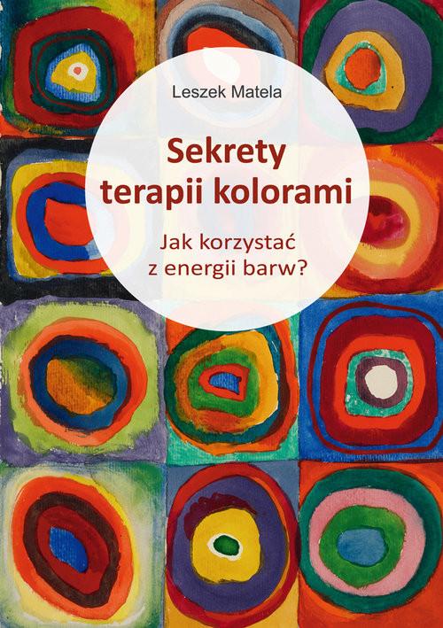 okładka Sekrety terapii kolorami Jak korzystać z energii barw?książka      Matela Leszek