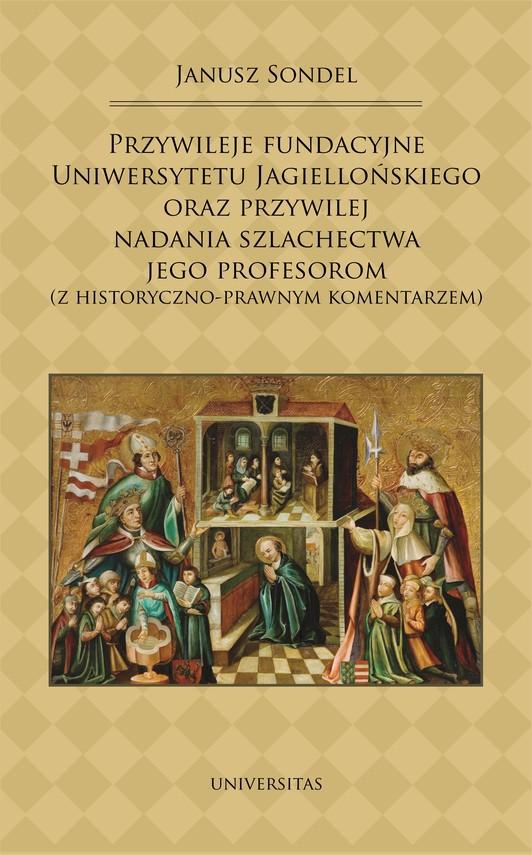 okładka Przywileje fundacyjne Uniwersytetu Jagiellońskiego oraz przywilej nadania szlachectwa jego profesorom (z historyczno-prawnym komentarzem)ebook   pdf   Sondel Janusz