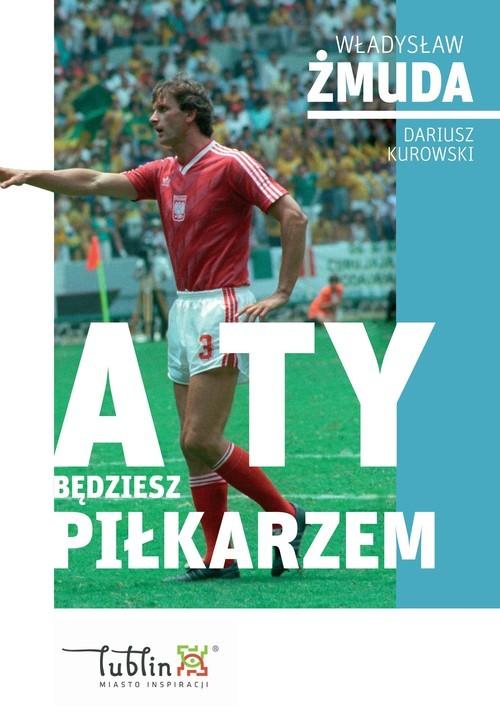 okładka A ty będziesz piłkarzemksiążka |  | Władysław Żmuda, Dariusz Kurowski