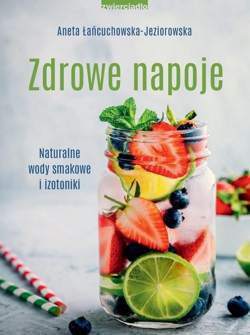 okładka Zdrowe napoje. Naturalne wody smakowe i izotoniki książka |  | Aneta Łańcuchowska-Jeziorowska