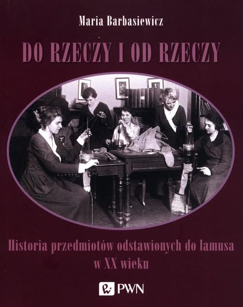 okładka Do rzeczy i od rzeczy Historia przedmiotów odstawionych do lamusa w XX wiekuksiążka |  | Maria Barbasiewicz