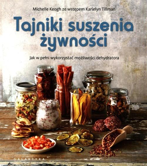 okładka Tajniki suszenia żywności Jak w pełni wykorzystać możliwości dehydratoraksiążka      Keogh Michelle, Karielyn Tillman