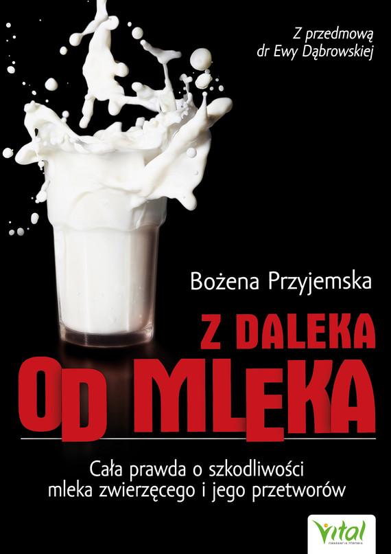 okładka Z daleka od mleka. Cała prawda o szkodliwości mleka zwierzęcego i jego przetworówebook | epub, mobi | Bożena Przyjemska