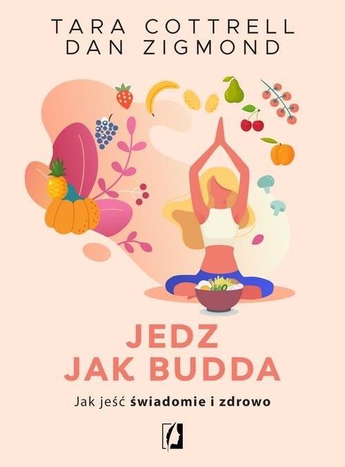 okładka Jedz jak Budda Jak jeść świadomie i zdrowoksiążka      Tara Cottrell, Dan Zigmond
