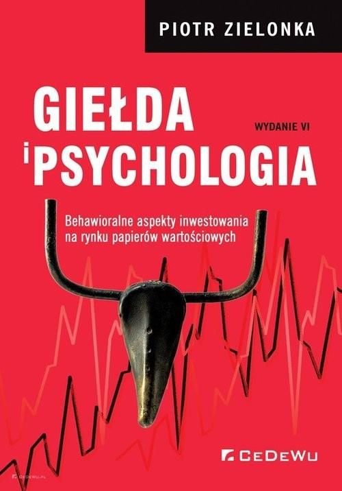 okładka Giełda i psychologia Behawioralne aspekty inwestowania na rynku papierów wartościowych (wyd. VI)książka      Zielonka Piotr