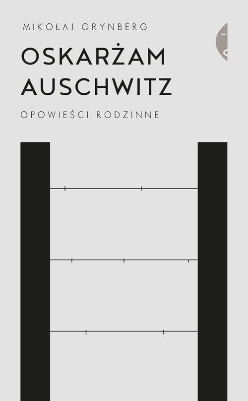 okładka Oskarżam Auschwitz Opowieści rodzinneksiążka      Mikołaj Grynberg